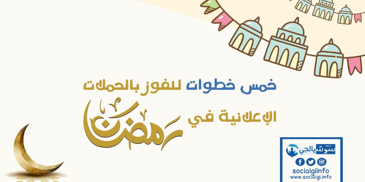 الحملات الإعلانية في رمضان .. خمس خطوات للفوز فيها